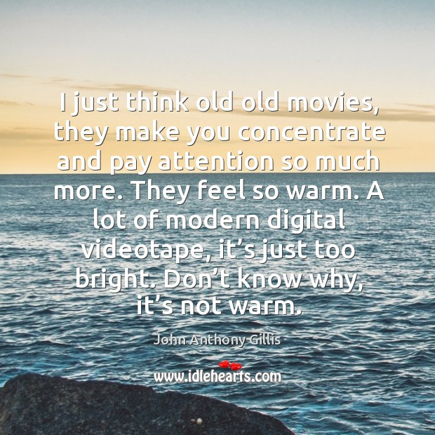 I just think old old movies, they make you concentrate and pay attention so much more. Image