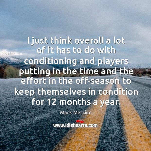 I just think overall a lot of it has to do with conditioning and players putting in the time Mark Messier Picture Quote