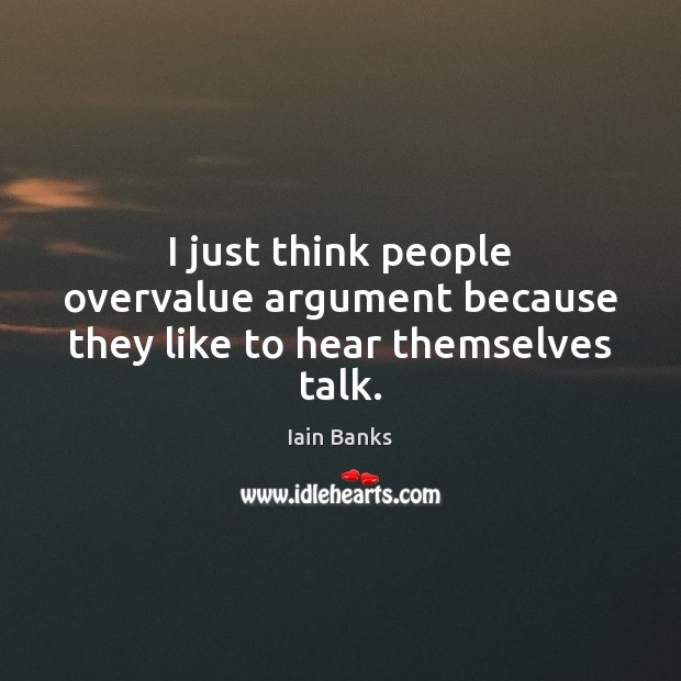 I just think people overvalue argument because they like to hear themselves talk. Image