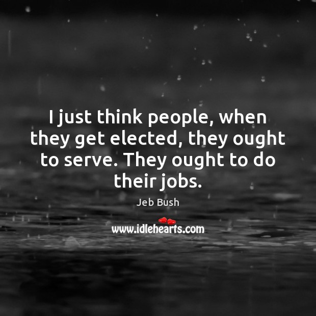 I just think people, when they get elected, they ought to serve. Jeb Bush Picture Quote
