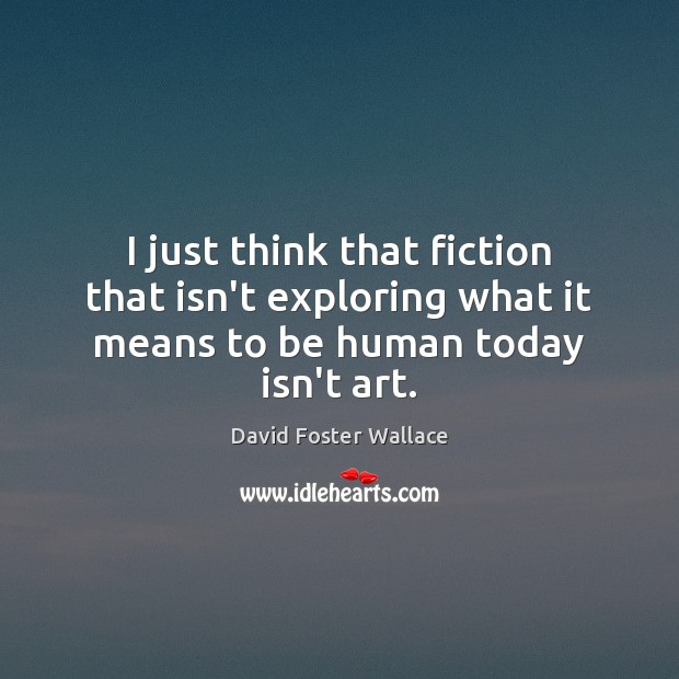 I just think that fiction that isn't exploring what it means to be human today isn't art. Image