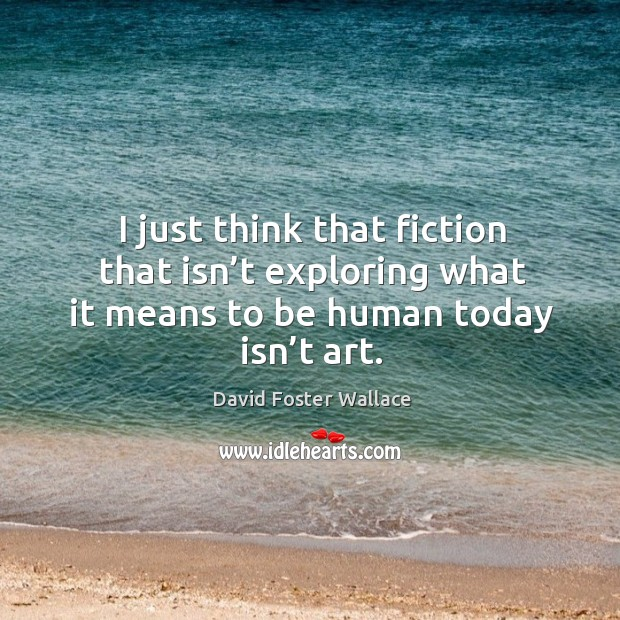 Image, I just think that fiction that isn't exploring what it means to be human today isn't art.