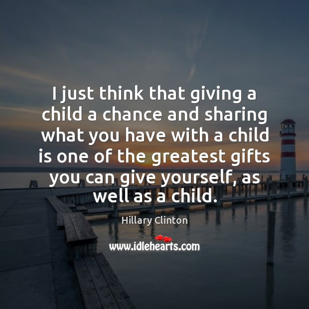 I just think that giving a child a chance and sharing what Hillary Clinton Picture Quote