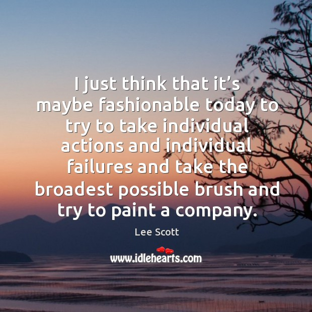 I just think that it's maybe fashionable today to try to take individual actions and Lee Scott Picture Quote