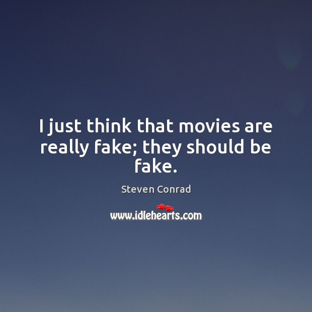 I just think that movies are really fake; they should be fake. Steven Conrad Picture Quote