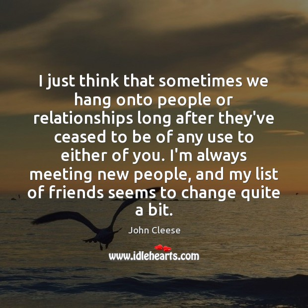 I just think that sometimes we hang onto people or relationships long John Cleese Picture Quote