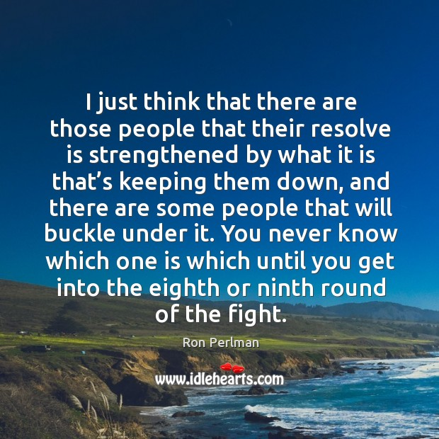 I just think that there are those people that their resolve is strengthened by Image