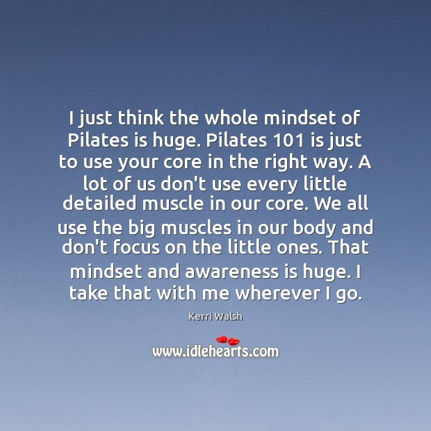 I just think the whole mindset of Pilates is huge. Pilates 101 is Kerri Walsh Picture Quote