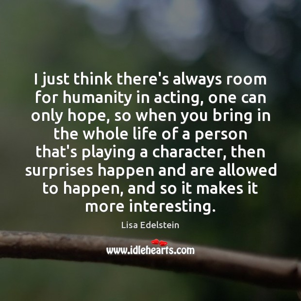 I just think there's always room for humanity in acting, one can Image