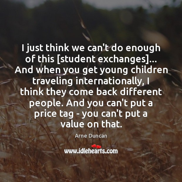 Image, I just think we can't do enough of this [student exchanges]… And