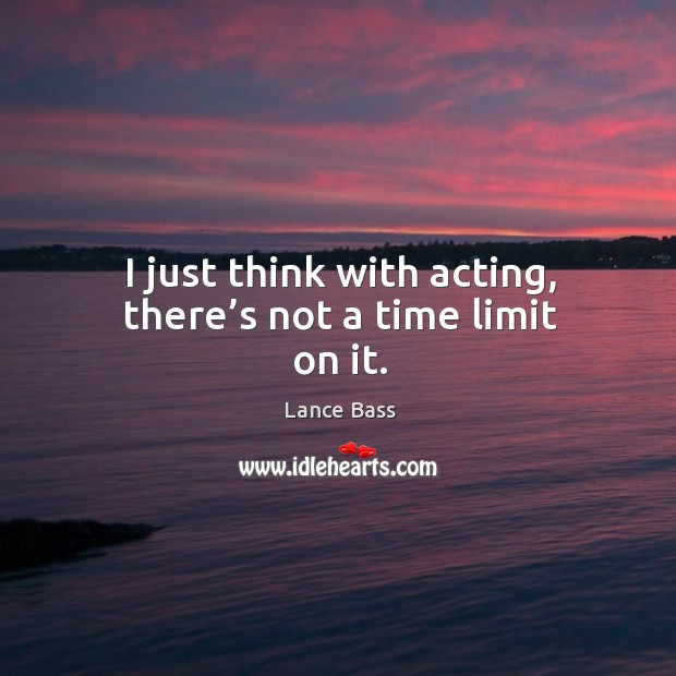 I just think with acting, there's not a time limit on it. Lance Bass Picture Quote