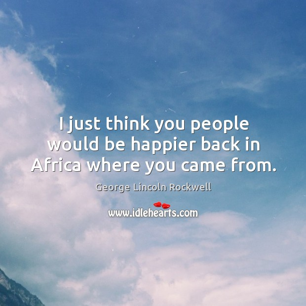 I just think you people would be happier back in africa where you came from. Image