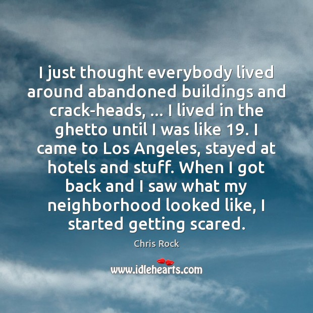 Image, I just thought everybody lived around abandoned buildings and crack-heads, … I lived