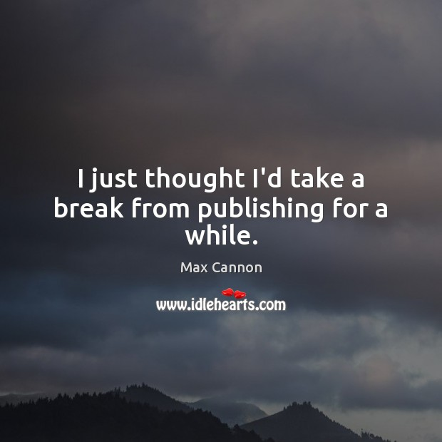 I just thought I'd take a break from publishing for a while. Max Cannon Picture Quote