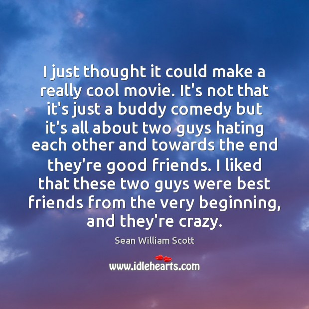 I just thought it could make a really cool movie. It's not Sean William Scott Picture Quote