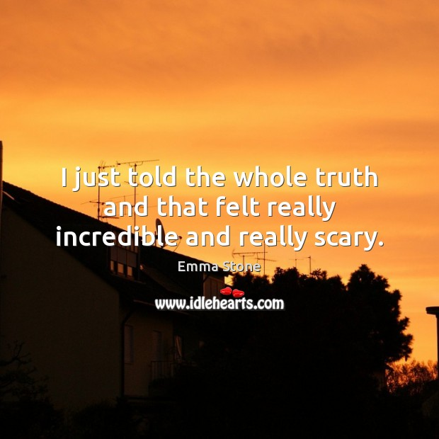 I just told the whole truth and that felt really incredible and really scary. Emma Stone Picture Quote