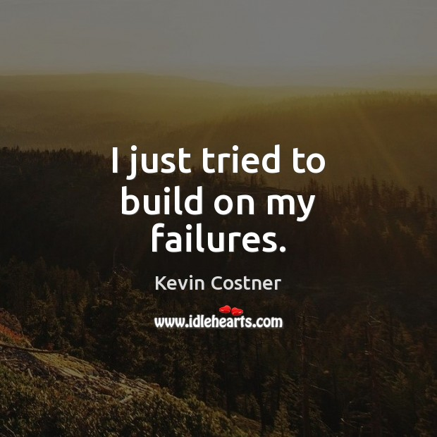 I just tried to build on my failures. Kevin Costner Picture Quote