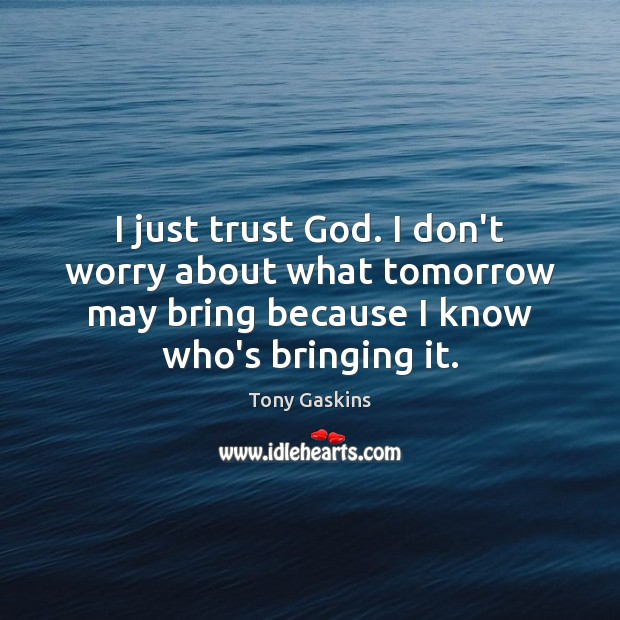 I just trust God. I don't worry about what tomorrow may bring Tony Gaskins Picture Quote