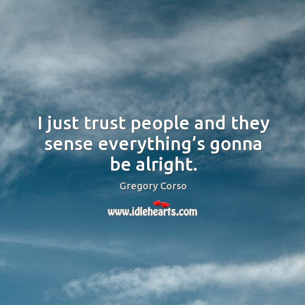I just trust people and they sense everything's gonna be alright. Image
