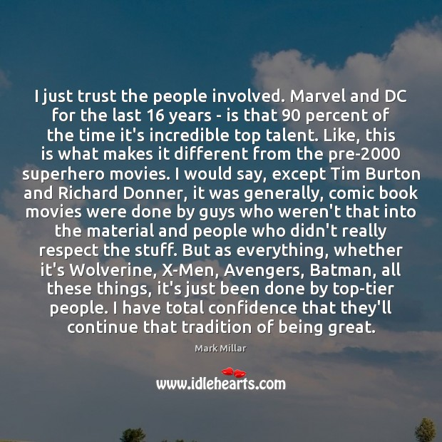 I just trust the people involved. Marvel and DC for the last 16 Image