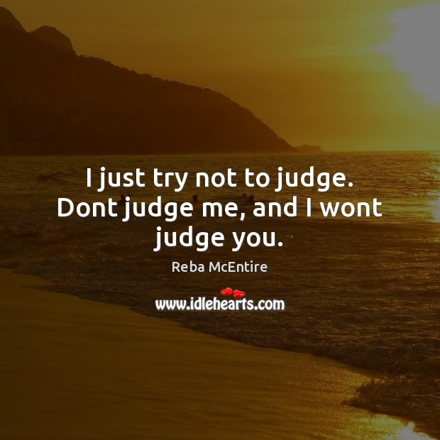 I just try not to judge. Dont judge me, and I wont judge you. Judge Quotes Image