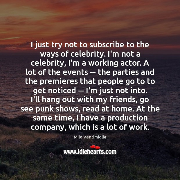 I just try not to subscribe to the ways of celebrity. I'm Image