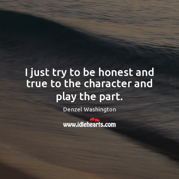 I just try to be honest and true to the character and play the part. Denzel Washington Picture Quote