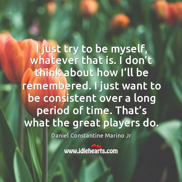 I just try to be myself, whatever that is. I don't think about how I'll be remembered. Image