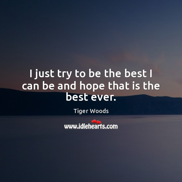 I just try to be the best I can be and hope that is the best ever. Tiger Woods Picture Quote
