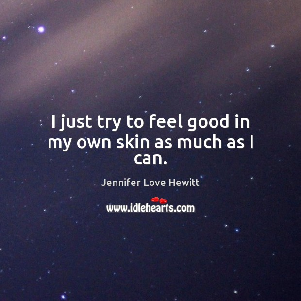 I just try to feel good in my own skin as much as I can. Jennifer Love Hewitt Picture Quote