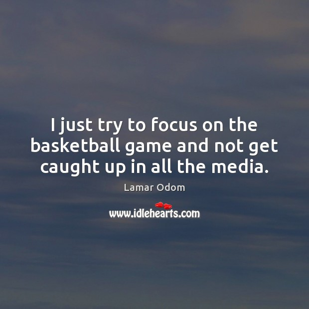 Image, I just try to focus on the basketball game and not get caught up in all the media.