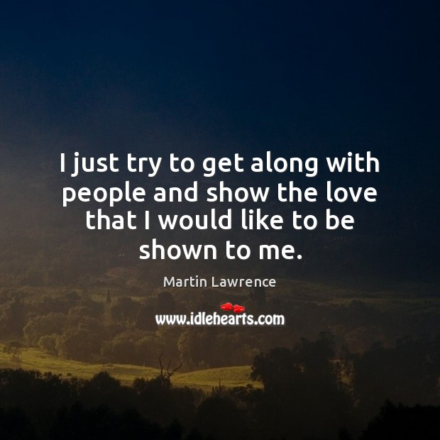 I just try to get along with people and show the love that I would like to be shown to me. Image