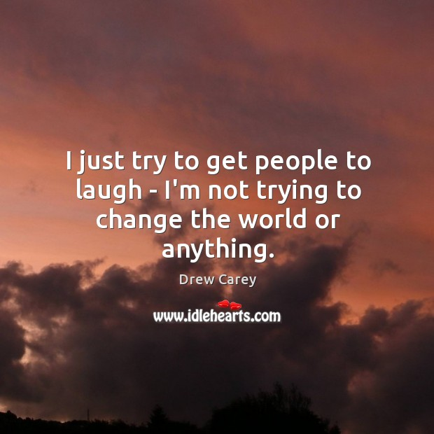I just try to get people to laugh – I'm not trying to change the world or anything. Image