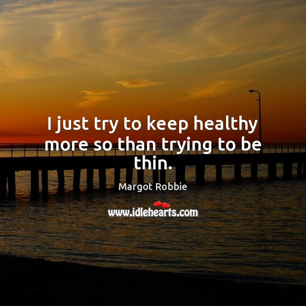 I just try to keep healthy more so than trying to be thin. Image