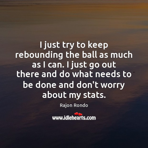 I just try to keep rebounding the ball as much as I Image