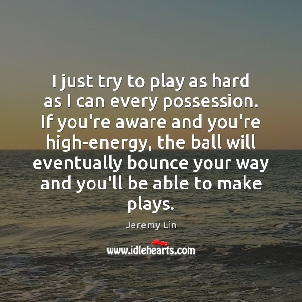 I just try to play as hard as I can every possession. Image