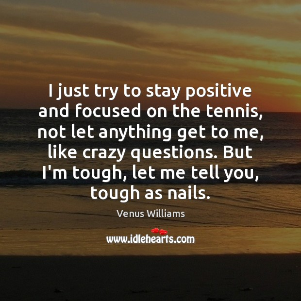 I just try to stay positive and focused on the tennis, not Stay Positive Quotes Image