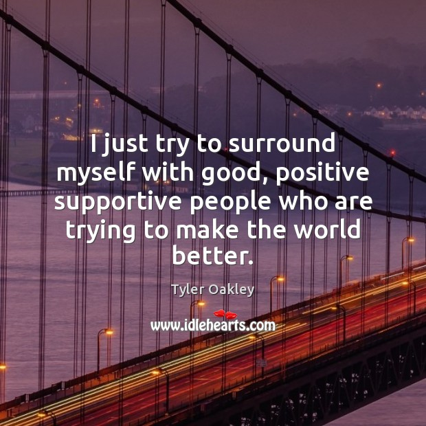 I just try to surround myself with good, positive supportive people who Image