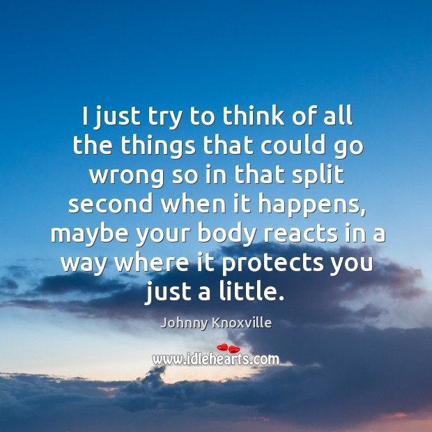 I just try to think of all the things that could go wrong so in that split second when it happens Johnny Knoxville Picture Quote