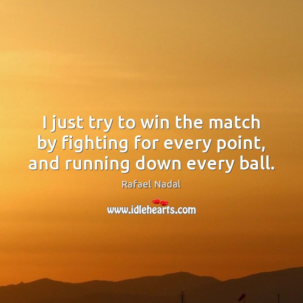 I just try to win the match by fighting for every point, and running down every ball. Rafael Nadal Picture Quote