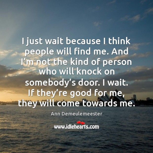 Image, I just wait because I think people will find me. And I'