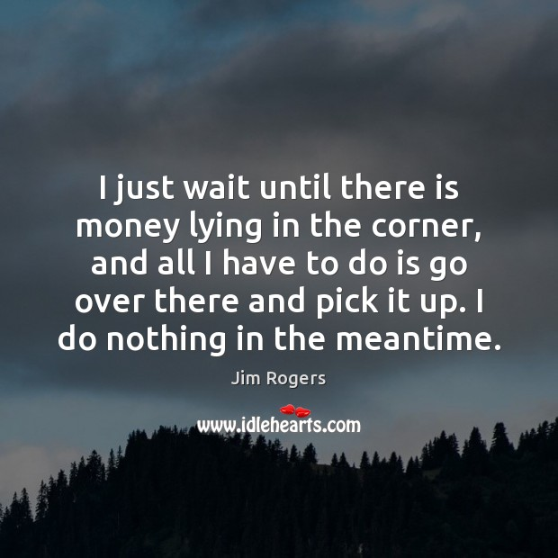 I just wait until there is money lying in the corner, and Jim Rogers Picture Quote