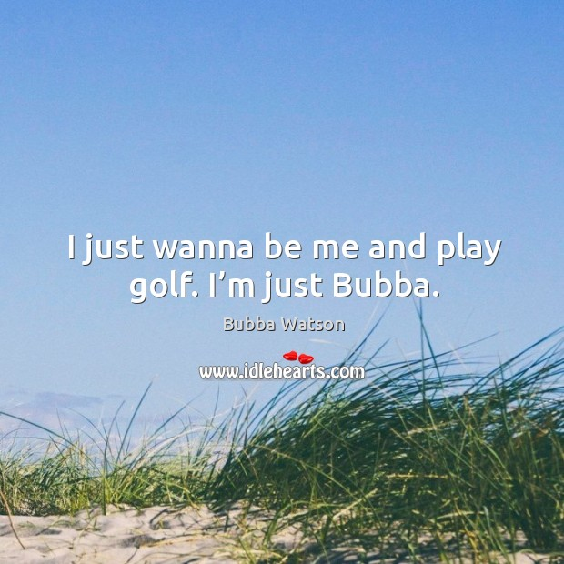 I just wanna be me and play golf. I'm just bubba. Image