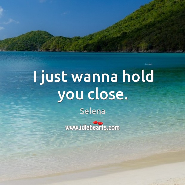 I just wanna hold you close. Selena Picture Quote