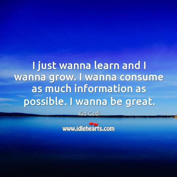 I just wanna learn and I wanna grow. I wanna consume as Image