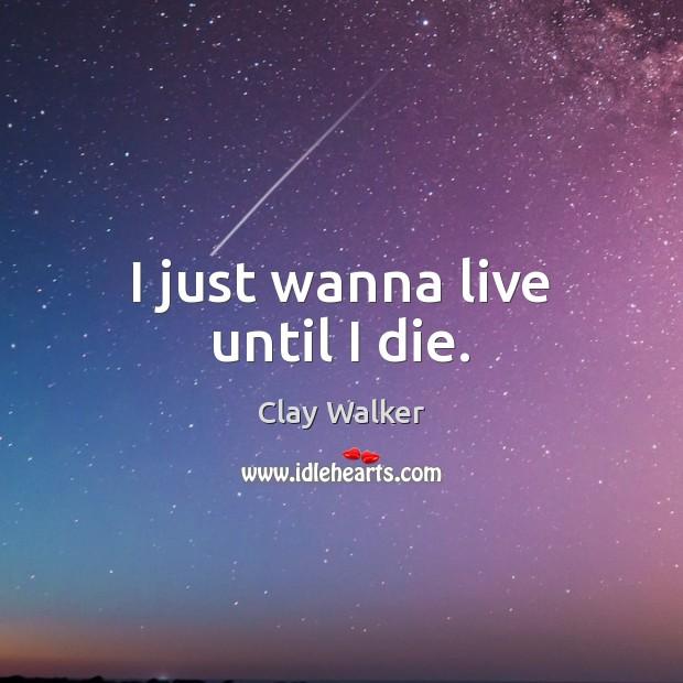 I just wanna live until I die. Image