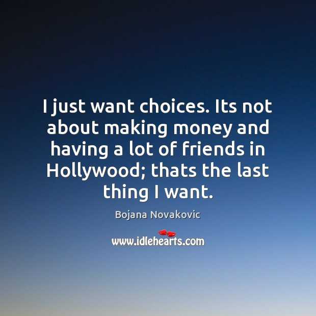Image, I just want choices. Its not about making money and having a