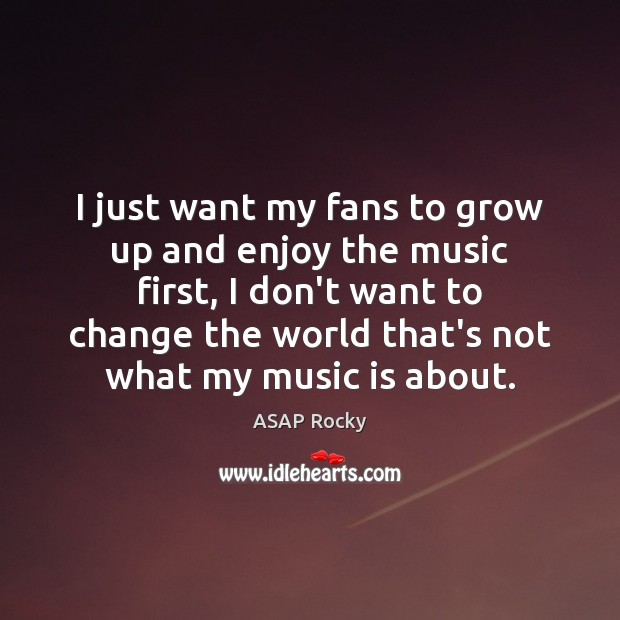 I just want my fans to grow up and enjoy the music Image