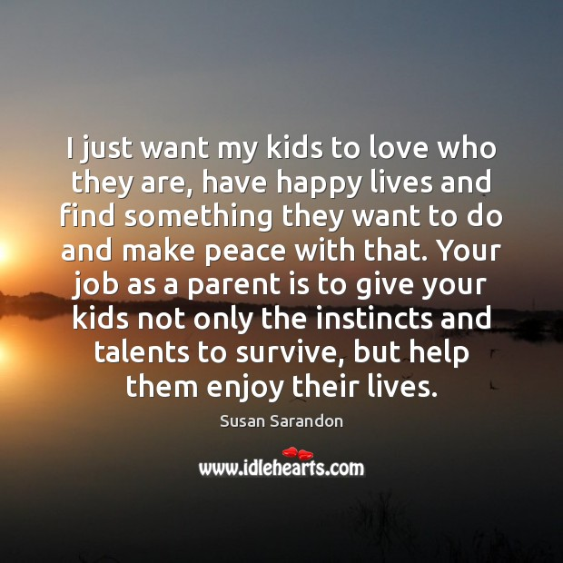 I just want my kids to love who they are, have happy Susan Sarandon Picture Quote
