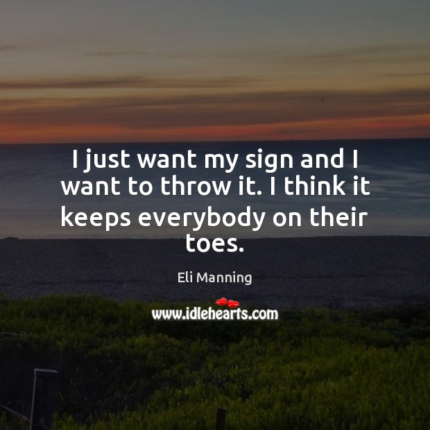 I just want my sign and I want to throw it. I think it keeps everybody on their toes. Eli Manning Picture Quote